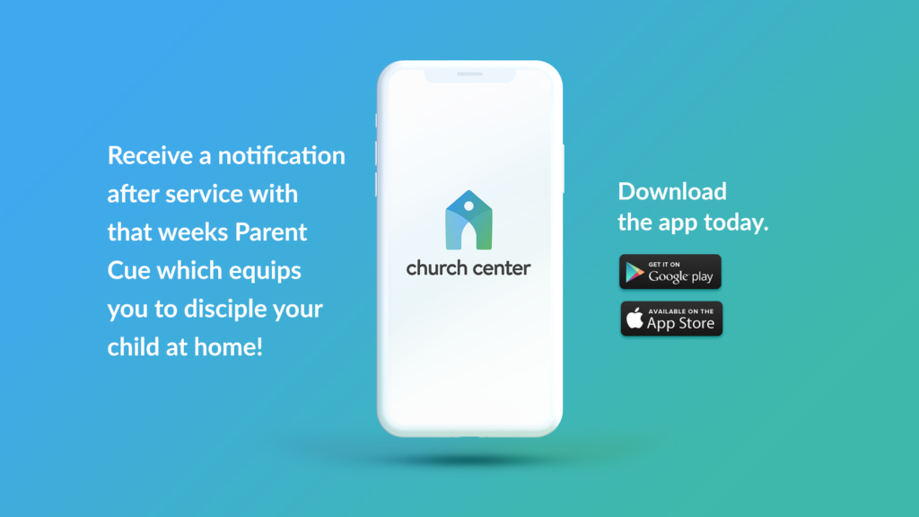 Church Center App: Receive a notification after service with that weeks Parent Cue which equips you to disciple your child at home! Download the app today