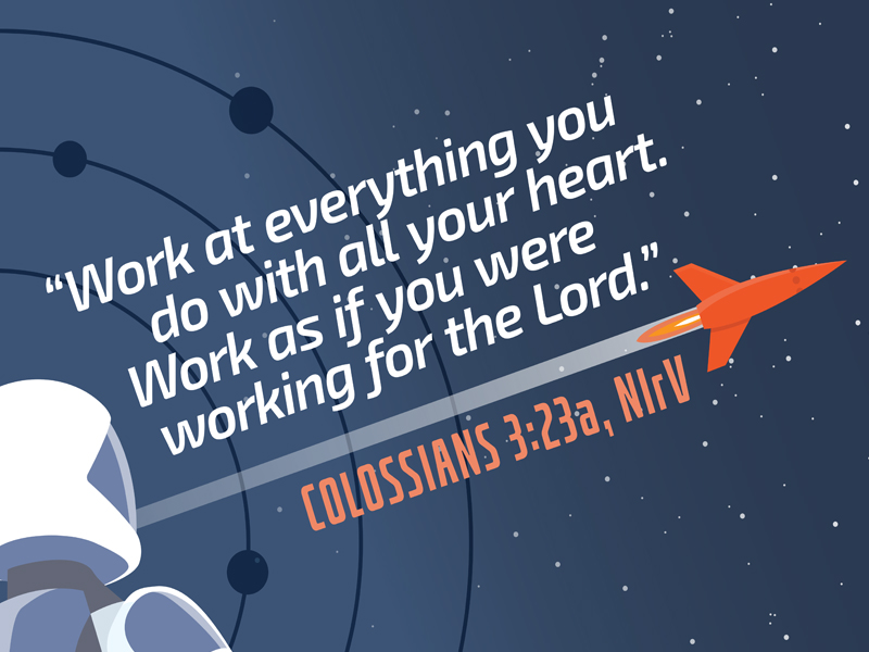Work at everything you do with all your heart. Work as if you were working for the Lord.- Colossians 3:23a, NIrV